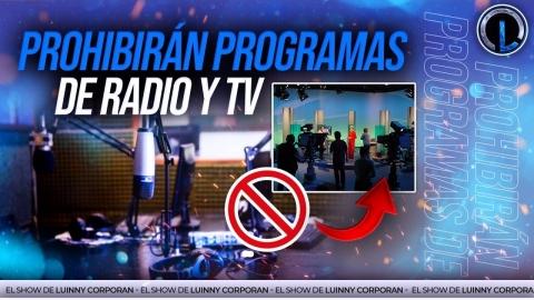 PROHIBIRÁN PROGRAMAS DE RADIO Y TV ¿NO HAY MÁS NADA EN LA CÁMARA...